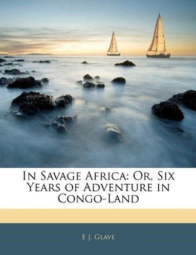 In Savage Africa: Or, Six Years of Adventure in Congo-Land