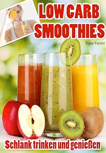 Low Carb Smoothies: Schlank trinken und genießen (Smoothie Rezepte, grüne Smoothies, Smoothies abnehmen)