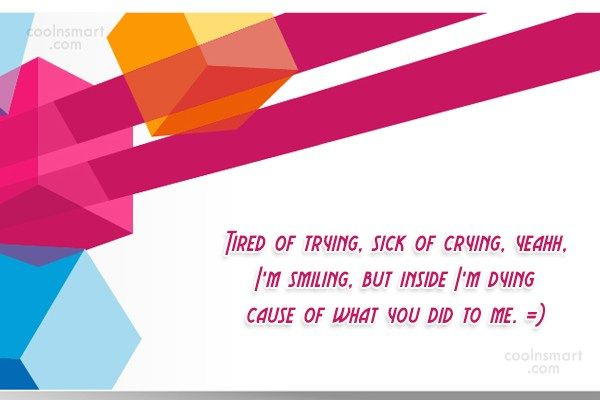 Break Up Quote: Tired Of Trying, Sick Of Crying, Yeahh,.