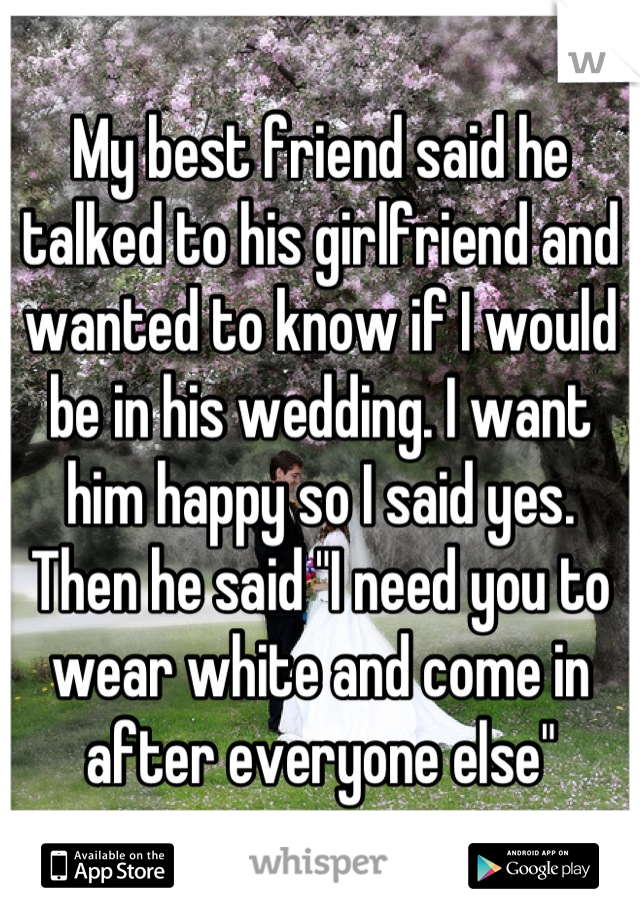 My best friend said he talked to his girlfriend and wanted ...