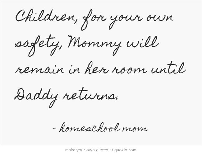 Children, for your own safety, Mommy will remain in her room until Daddy returns.