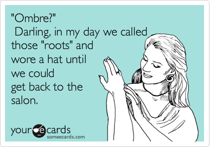 'Ombre?' Darling, in my day we called those 'roots' and wore a hat until we could get back to the salon.