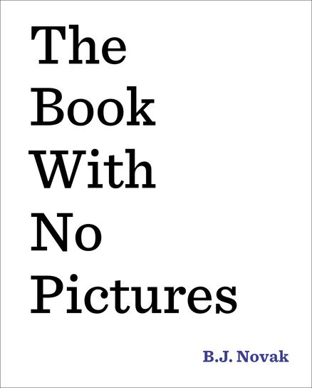 THE BOOK WITH NO PICTURES by B.J. Novak -- You might think a book with no pictures seems boring and serious. Except . . . here's how books work. Everything written on the page has to be said by the person reading it aloud. Even if the words say . . .