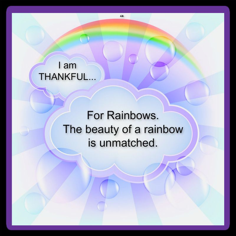 For Rainbows. The beauty of a rainbow is unmatched. <3