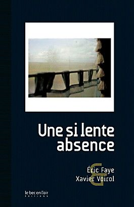 Eirc Faye (Texte) & Xavier Voirol (photos) : Une si lente absence - Ed; Le bec en l'air