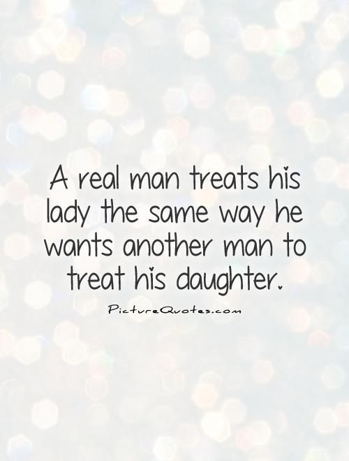 A Real Man Treats His Lady The Same Way He Wants Another Man To Interesting Quotes About Men