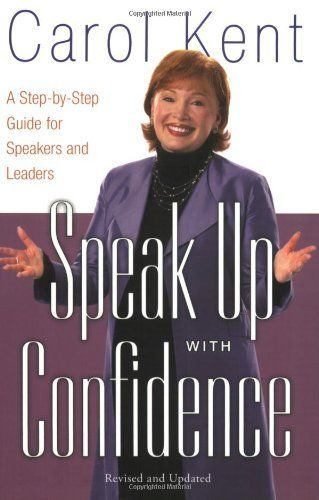 Speak Up with Confidence: A Step-by-Step Guide for Speakers and Leaders by Carol J Kent