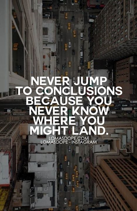 Never Jump To Conclusions Because You Never Know Where You Might Simple Jumping To Conclusions Quotes