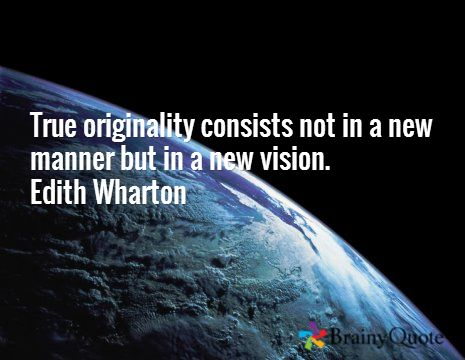 True originality consists not in a new manner but in a new vision. Edith Wharton