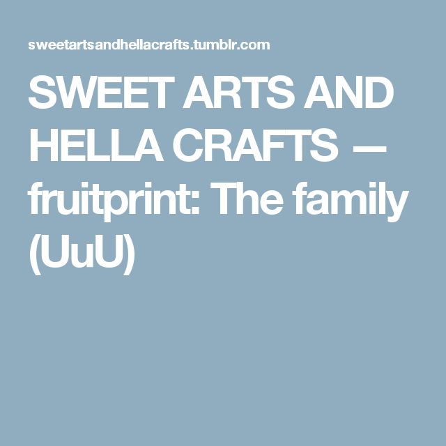SWEET ARTS AND HELLA CRAFTS — fruitprint: The family (UuU)