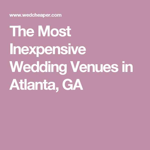 The Most Inexpensive Wedding Venues In Atlanta Ga