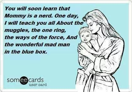 You will learn, that mommy is a nerd. One day I will teach you all about the muggles, the one ring, the ways about the force and the wonderful mad man in the blue box.