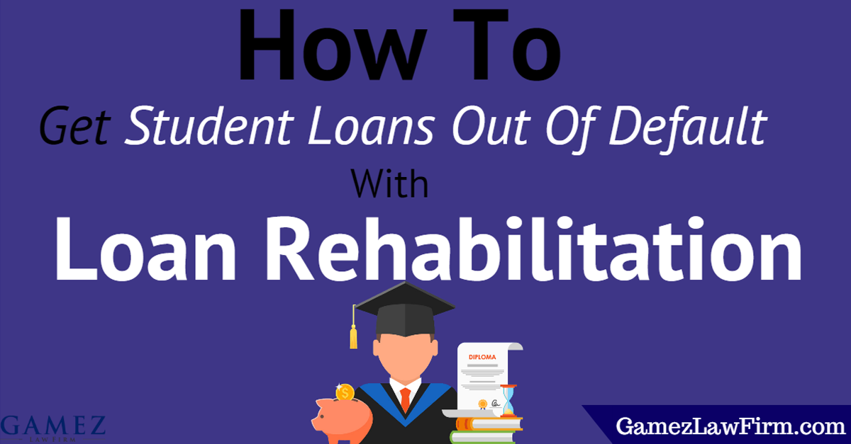 How To Get Student Loans Out Of Default With Loan Rehabilitation Gamez Law Firm Student Loans Debt Relief Programs Student Loan Default