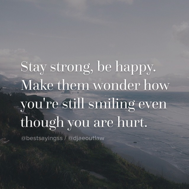 stay strong be happy make they wonder how you re still smiling