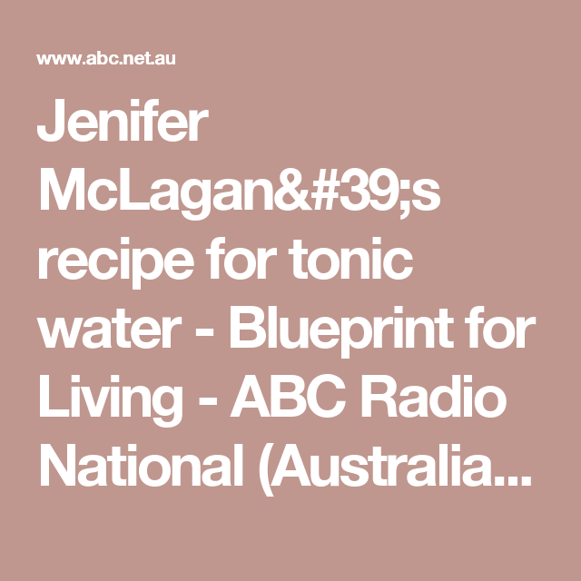 Jenifer mclagans recipe for tonic water blueprint for living jenifer mclagans recipe for tonic water blueprint for living abc radio national australian malvernweather Gallery