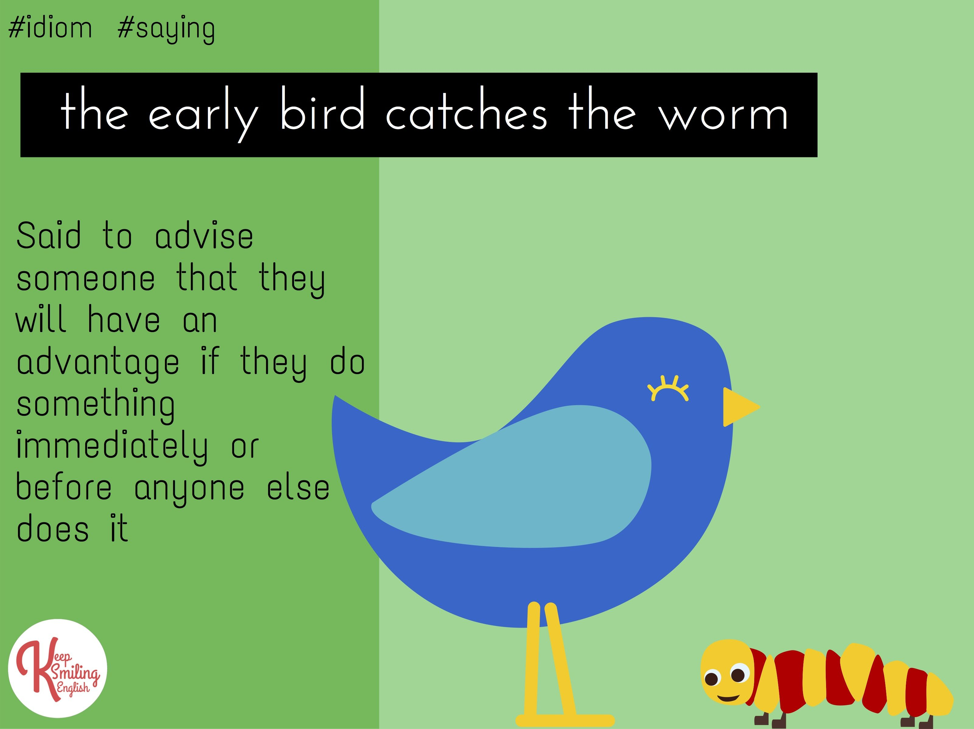 early bird catches the worm In english: the early bird catches the worm--if you want to do something successfully, you should do it as soon as you can.