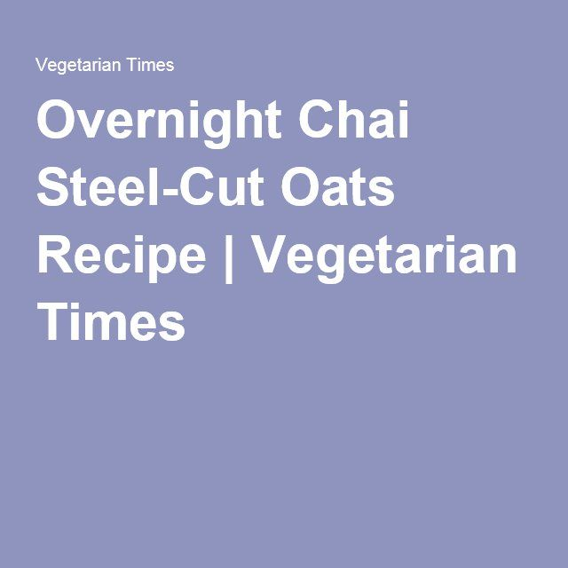 Overnight Chai Steel-Cut Oats Recipe | Vegetarian Times
