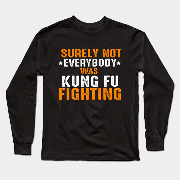 Best #gift for #kungfu #fighter on Unique, great looking and 100% custom designed for a great gift for men #shirt. This cute #tee features a #funny design for kung fu #fighting showing an #Awesome #motivational #quote Surely Not Everybody Was Kung Fu Fighting . Makes a great gift for him, your #boyfriend, #brother, best #friend or your #husband or #fiance as a #birthday or also can be best #valentines #gifts for him!  Long Sleeve T-Shirt | TeePublic