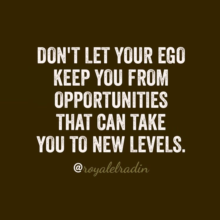 DON'T LET YOUR EGO  KEEP YOU FROM OPPORTUNITIES  THAT CAN TAKE  YOU TO NEW  LEVELS.