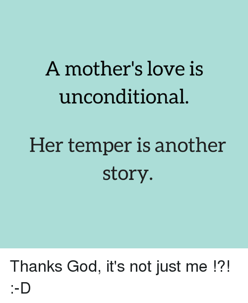 God Love And Memes A Mother S Love Is Unconditional Her Temper Is Another Story Mothers Love Quotes Unconditional Love Quotes Mothers Love For Her Son