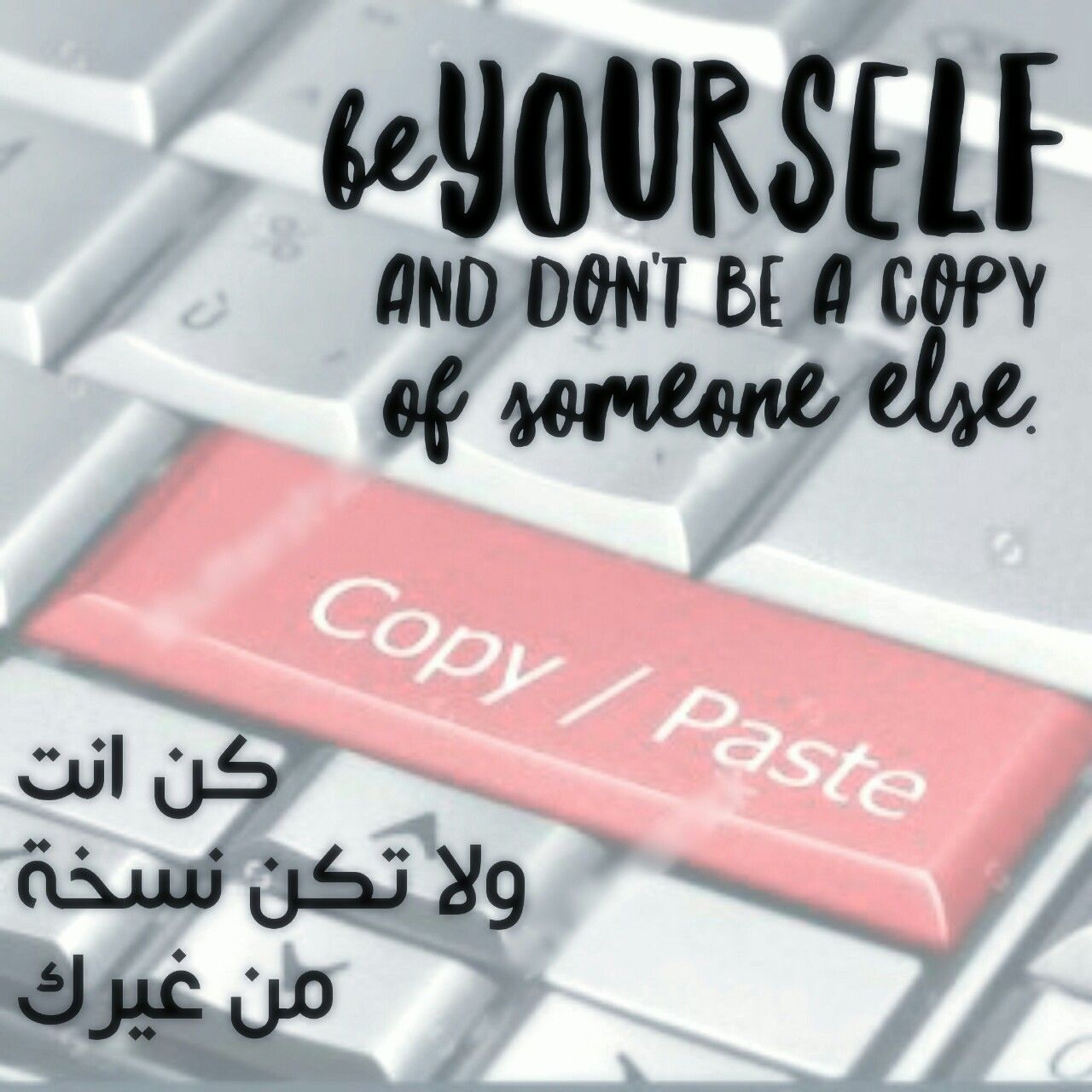 Be yourself and don't be a copy of someone else. كن انت ولا تكن نسخة من غيرك.