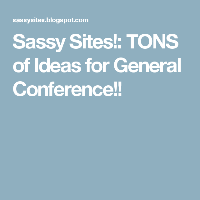 Sassy Sites!: TONS of Ideas for General Conference!!