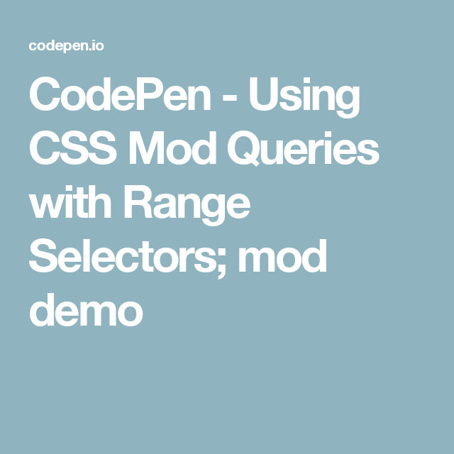 CodePen - Using CSS Mod Queries with Range Selectors