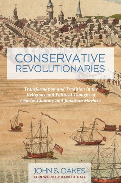 Conservative Revolutionaries (Transformation and Tradition in the Religious and Political Thought of Charles Chauncy and Jonathan Mayhew; BY John S. Oakes; FOREWORD BY David D. Hall; Imprint: Pickwick Publications). Boston Congregationalist ministers Charles Chauncy (1705-87) and Jonathan Mayhew (1720-66) were significant political as well as religious leaders in colonial and revolutionary New England. Scholars have often stressed their influence on major shifts in New England theology…