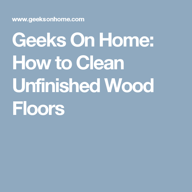 Geeks On Home How To Clean Unfinished Wood Floors How To Remove Sharpie Removing Textured Walls Diy Molding