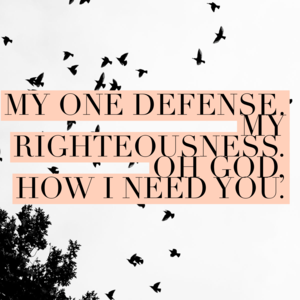 My One Defense My Righteousness Oh God how I need you ...