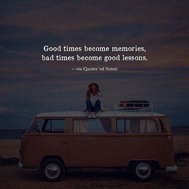 Good Times Become Memories Bad Times Become Good Lessons Positive Quotes Good Times Quotes Bad Times Quote