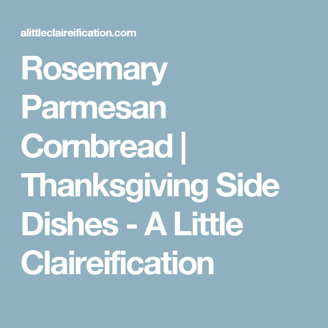 Rosemary Parmesan Cornbread | Thanksgiving Side Dishes - A Little Claireification