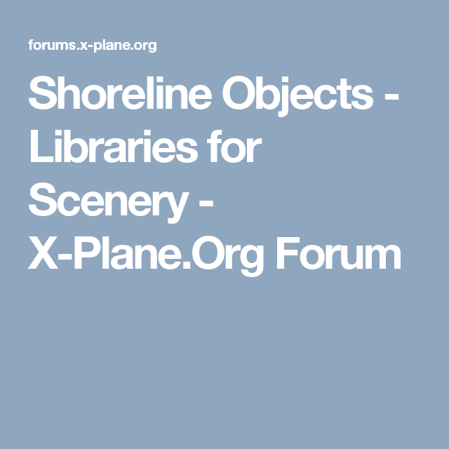 Shoreline Objects - Libraries for Scenery - X-Plane Org Forum