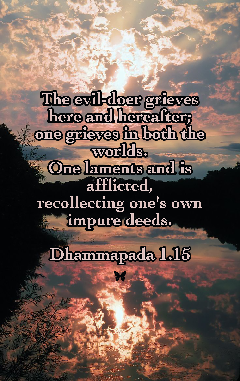 The evil-doer grieves here and hereafter; one grieves in both the worlds. One laments and is afflicted, recollecting one's own impure deeds.  Dhammapada 1.15