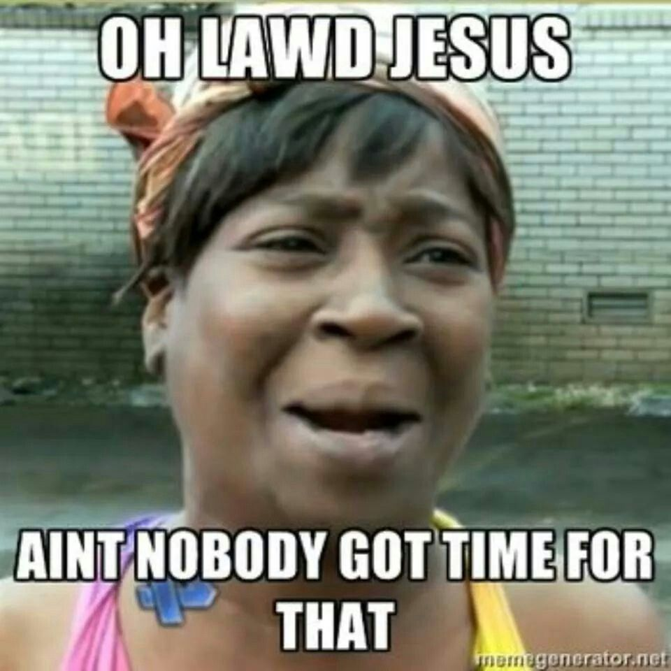Oh Lawd Jesus Aunt Nobody Got Time For That Funny Memes Lol