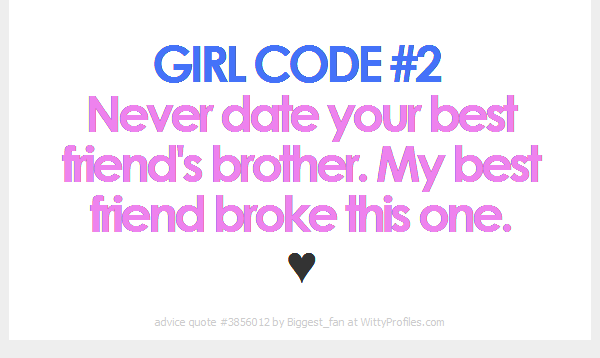 GIRL CODE #2 Never date your best friend\'s brother. My best friend ...
