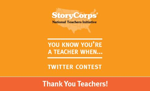 Twitter Contest | StoryCorps    Follow story corps on twitter and finish the line: you know you're a teacher if... and get entered in a contest to win a prize.