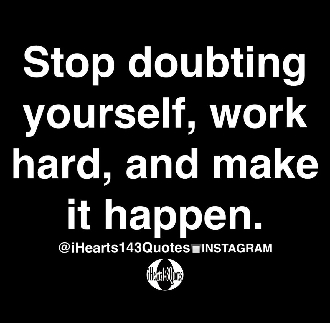 Stop doubting yourself, work hard, and make it happen - Quotes