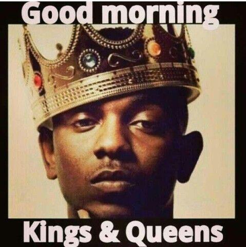 Good Morning Kings And Queens Kendrick Lamar Best Hip Hop Kendrick
