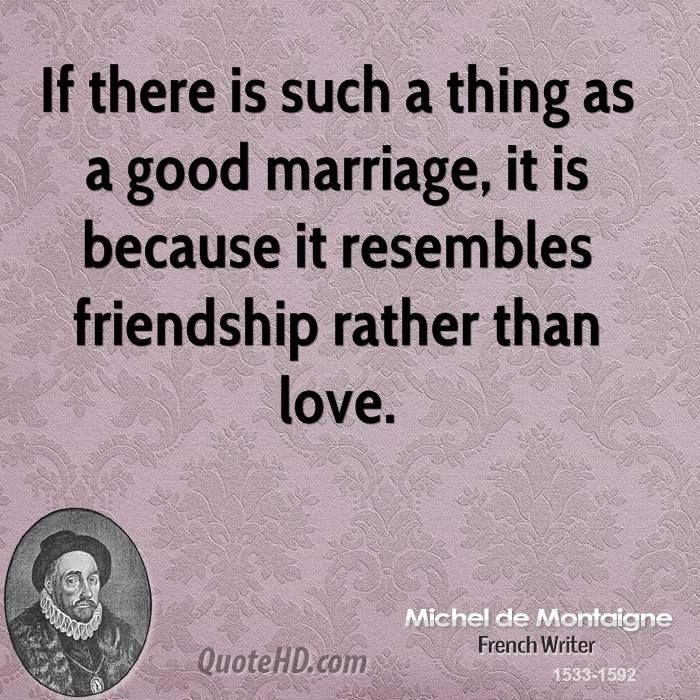 Michel De Montaigne Quotes A Good Marriage Simply Resembles Friendship