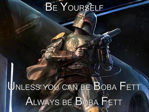 ... Then always be Boba Fett
