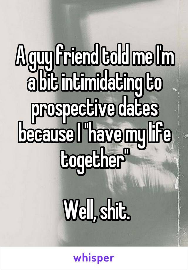 Funny Memes For Guy Friends : A guy friend told me i m bit intimidating to prospective