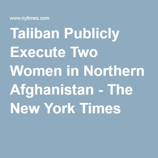 Taliban Publicly Execute Two Women in Northern Afghanistan - The New York Times