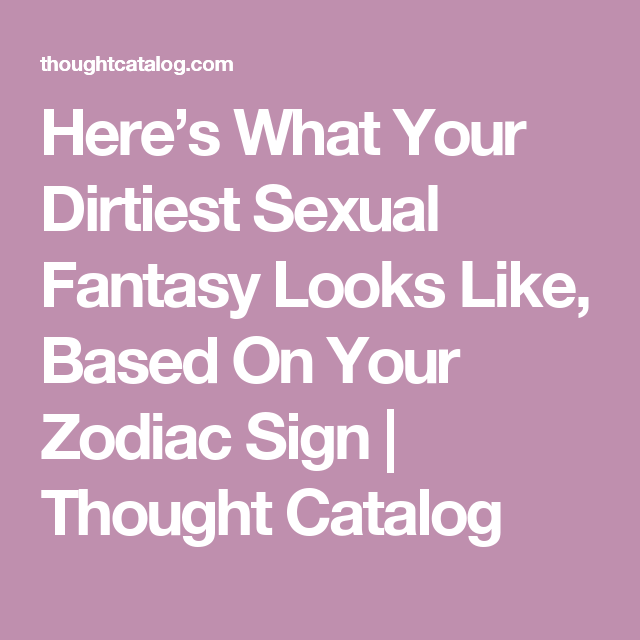 Here's What Your Dirtiest Sexual Fantasy Looks Like, Based On Your Zodiac  Sign | Thought Catalog