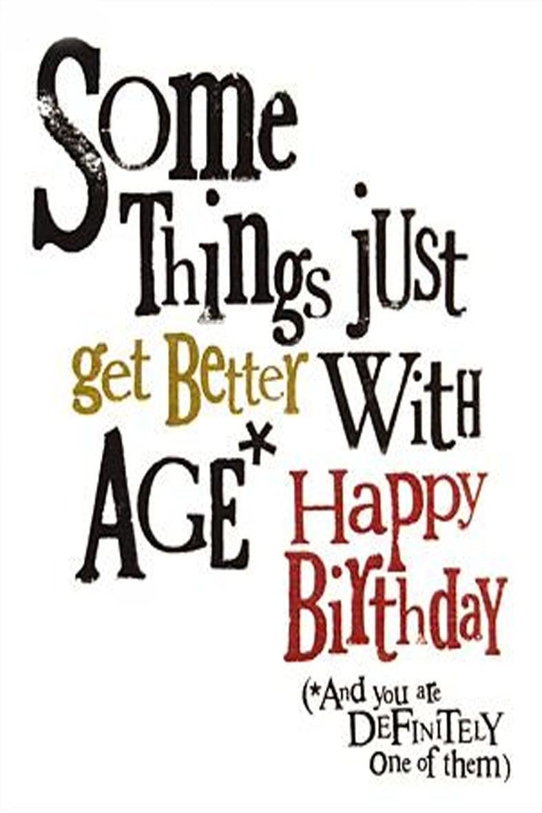 Happy Birthday Some Things Just Get Better With Age And You Are