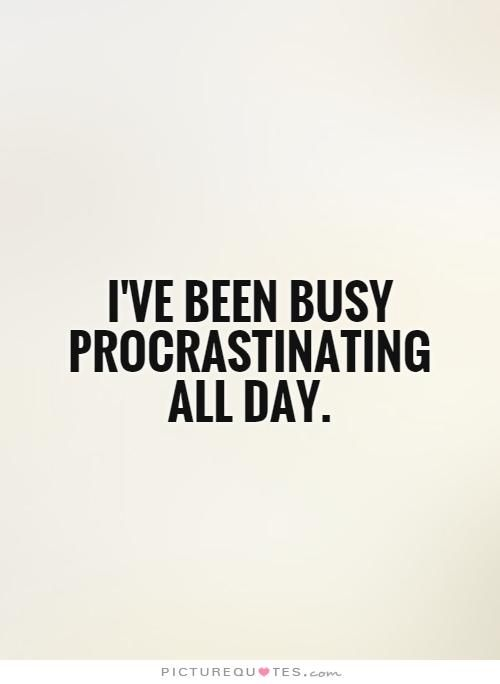 I\u0027ve been busy procrastinating all day Picture Quotes Quotes - allday quotes