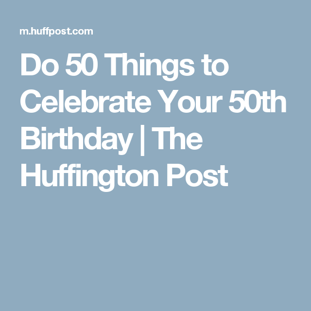 Do 50 Things To Celebrate Your 50th Birthday The Huffington Post 50th Birthday Milestone Birthdays Birthday
