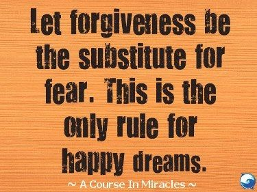 Let forgiveness be the substitute for fear.
