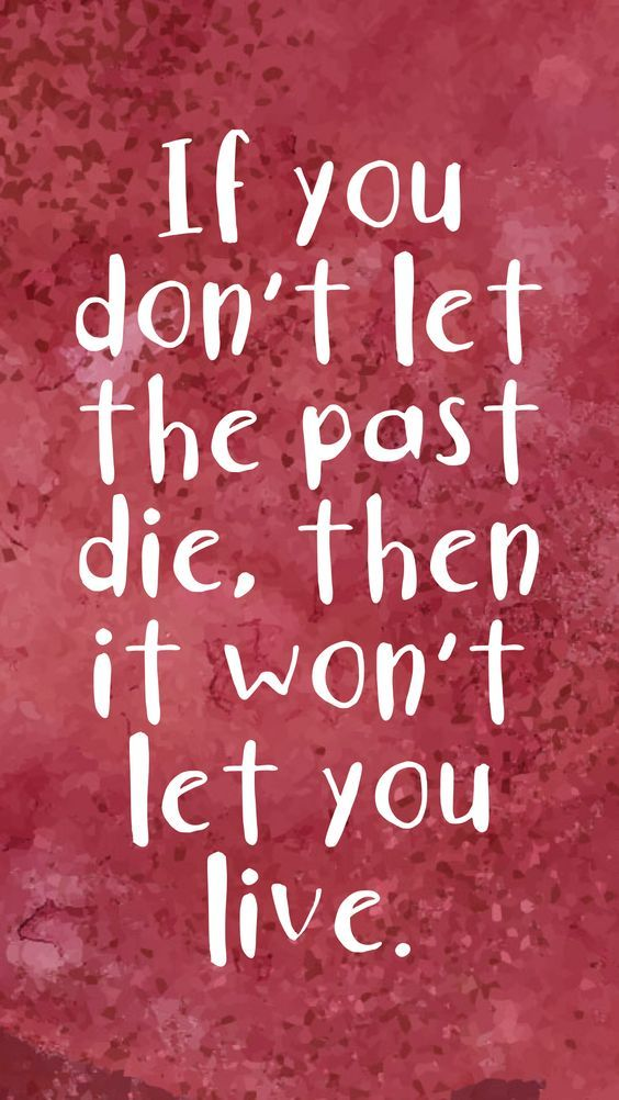 If You Don't Let The Past Die, Then It Won't Let You Live!