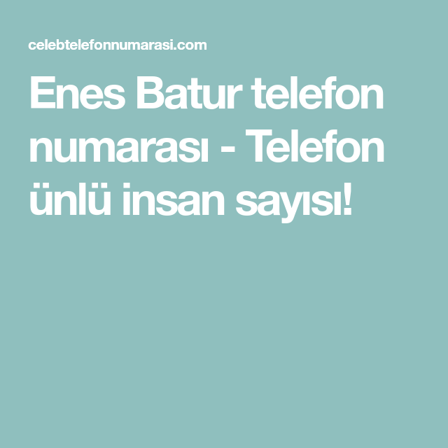 Enes Batur Telefon Numarasi Telefon Unlu Insan Sayisi Telefonlar Unluler Bff Sozleri